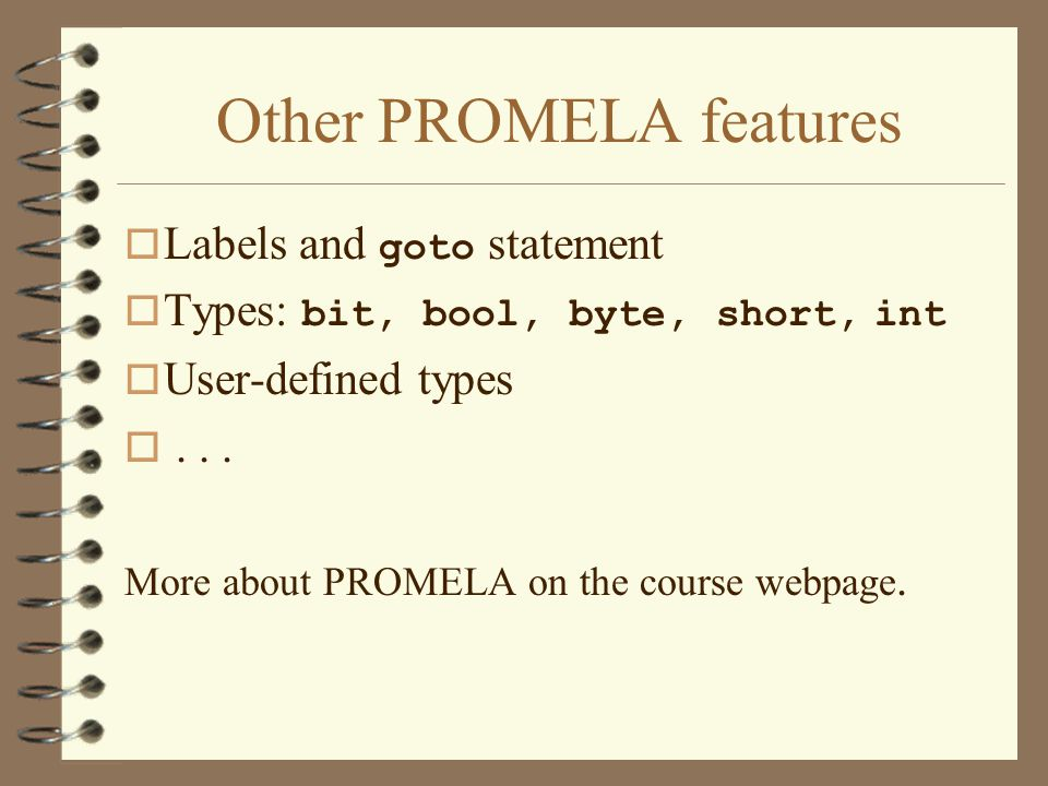 Other PROMELA features  Labels and goto statement  Types: bit, bool, byte, short, int o User-defined types o...