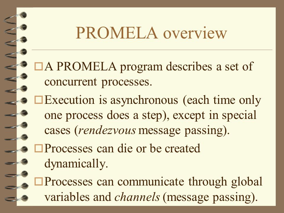 PROMELA overview o A PROMELA program describes a set of concurrent processes. o Execution is asynchronous (each time only one process does a step), ex