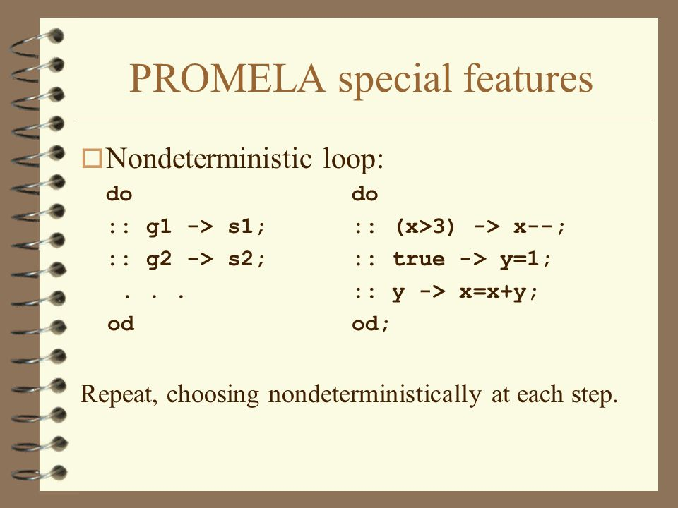 PROMELA special features o Nondeterministic loop:do :: g1 -> s1;:: (x>3) -> x--; :: g2 -> s2;:: true -> y=1;...:: y -> x=x+y; odod; Repeat, choosing nondeterministically at each step.