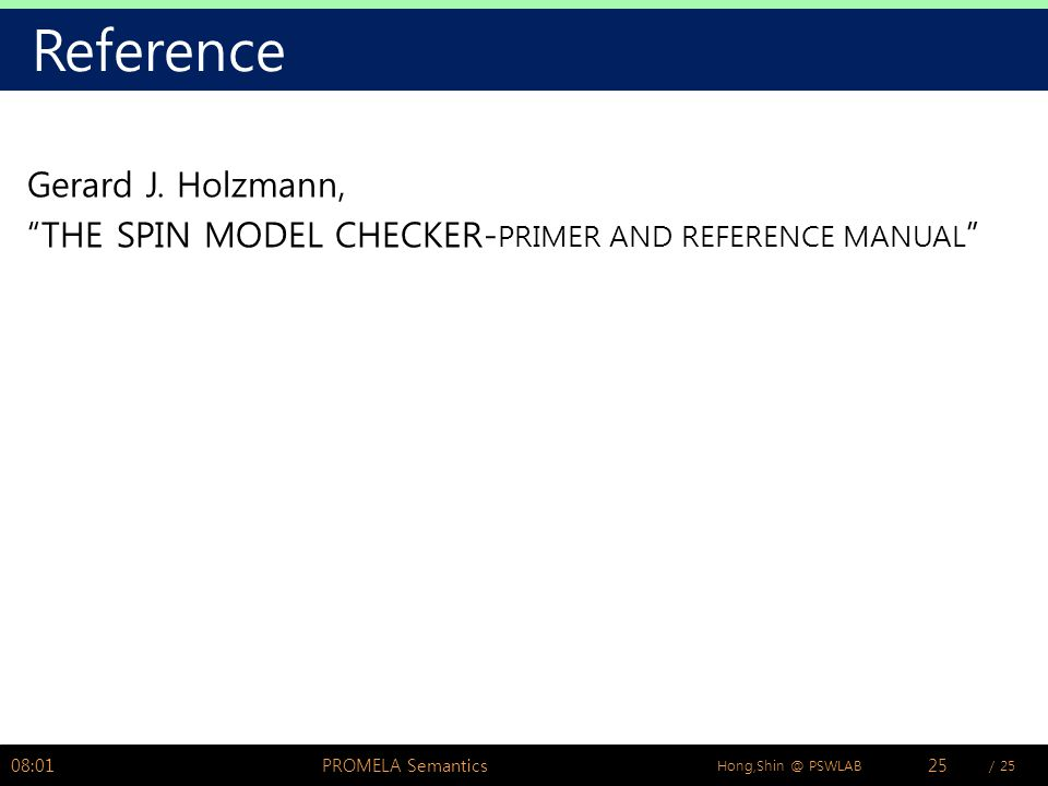 "/ 25Hong,Shin @ PSWLAB Reference Gerard J. Holzmann, ""THE SPIN MODEL CHECKER- PRIMER AND REFERENCE MANUAL "" 08:02PROMELA Semantics25"