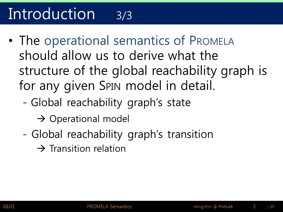 / 25Hong,Shin @ PSWLAB Introduction 3/3 The operational semantics of P ROMELA should allow us to derive what the structure of the global reachability graph is for any given S PIN model in detail.