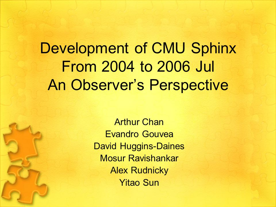 Development of CMU Sphinx From 2004 to 2006 Jul An Observer's Perspective Arthur Chan Evandro Gouvea David Huggins-Daines Mosur Ravishankar Alex Rudnicky Yitao Sun