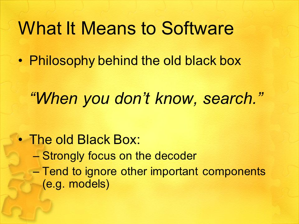 What It Means to Software Philosophy behind the old black box When you don't know, search. The old Black Box: –Strongly focus on the decoder –Tend to ignore other important components (e.g.