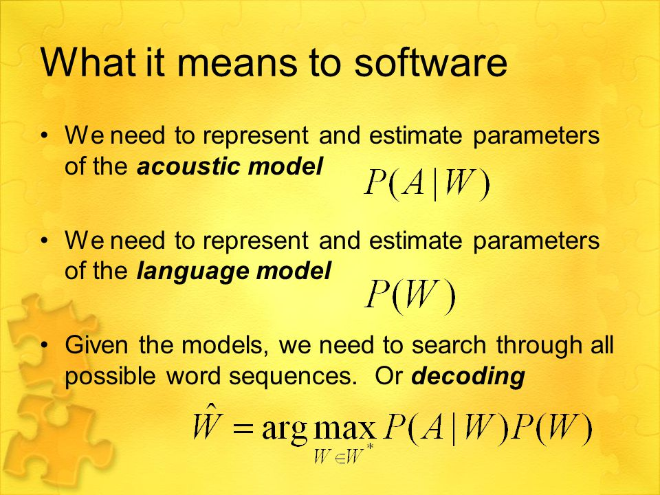 What it means to software We need to represent and estimate parameters of the acoustic model We need to represent and estimate parameters of the language model Given the models, we need to search through all possible word sequences.