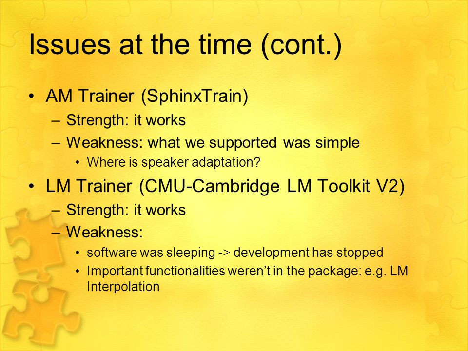 Issues at the time (cont.) AM Trainer (SphinxTrain) –Strength: it works –Weakness: what we supported was simple Where is speaker adaptation.