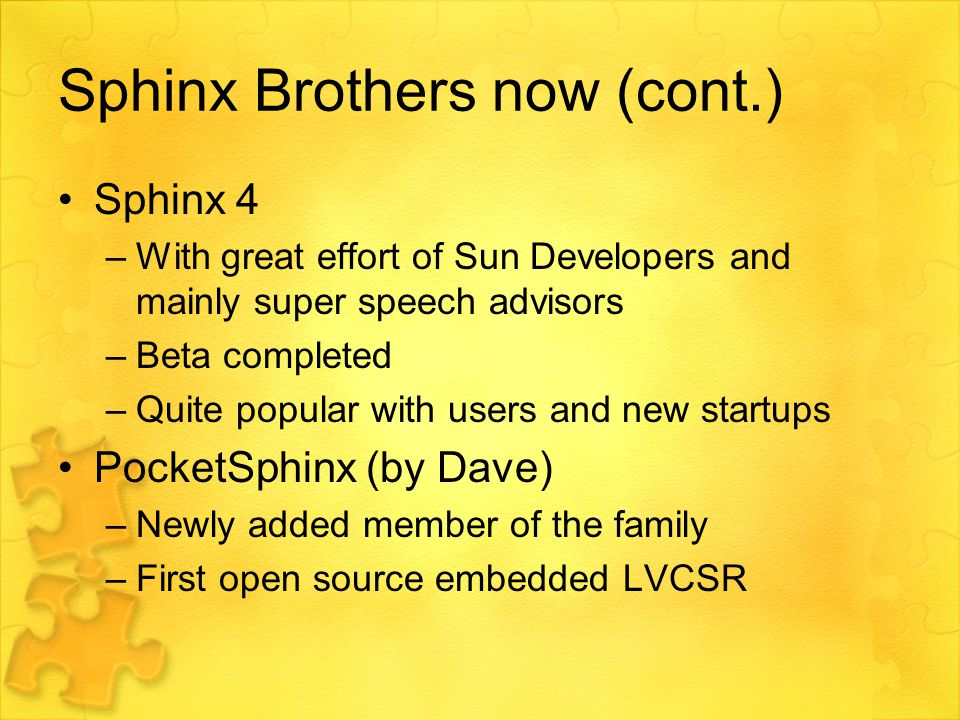 Sphinx Brothers now (cont.) Sphinx 4 –With great effort of Sun Developers and mainly super speech advisors –Beta completed –Quite popular with users and new startups PocketSphinx (by Dave) –Newly added member of the family –First open source embedded LVCSR