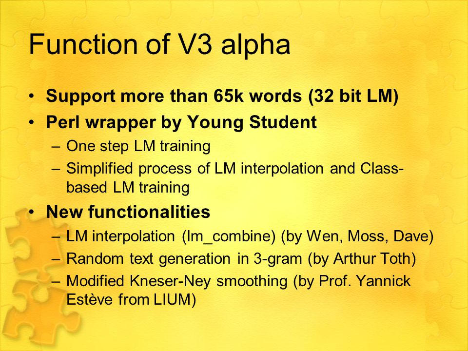 Function of V3 alpha Support more than 65k words (32 bit LM) Perl wrapper by Young Student –One step LM training –Simplified process of LM interpolation and Class- based LM training New functionalities –LM interpolation (lm_combine) (by Wen, Moss, Dave) –Random text generation in 3-gram (by Arthur Toth) –Modified Kneser-Ney smoothing (by Prof.