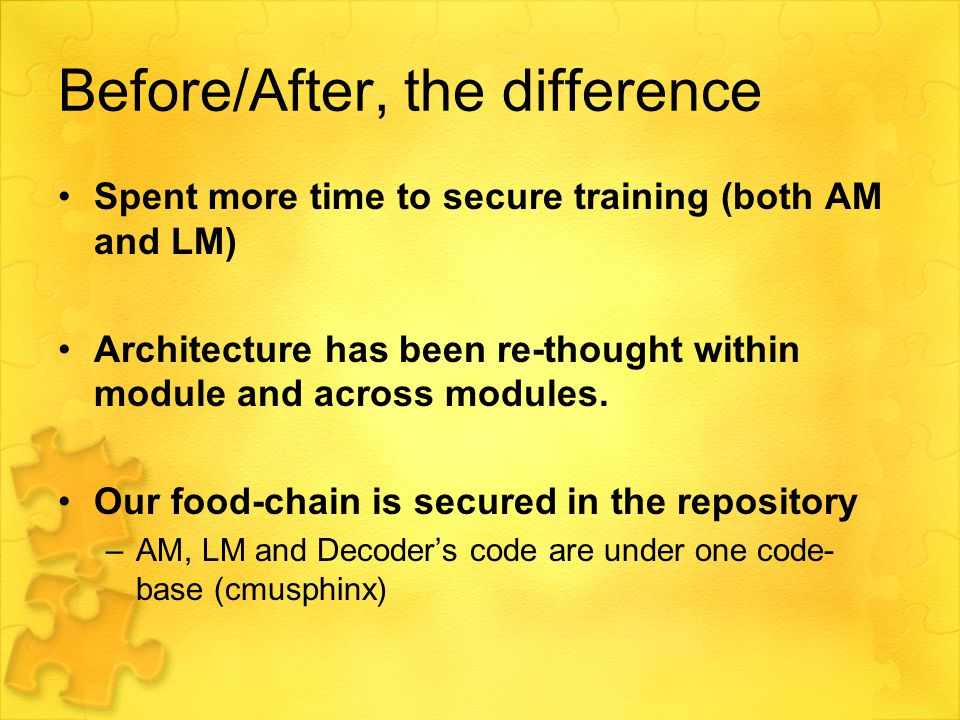 Before/After, the difference Spent more time to secure training (both AM and LM) Architecture has been re-thought within module and across modules.