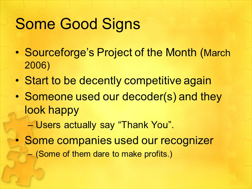 Some Good Signs Sourceforge's Project of the Month ( March 2006) Start to be decently competitive again Someone used our decoder(s) and they look happy –Users actually say Thank You .