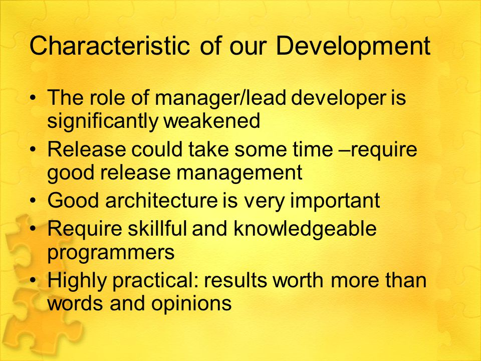 Characteristic of our Development The role of manager/lead developer is significantly weakened Release could take some time –require good release management Good architecture is very important Require skillful and knowledgeable programmers Highly practical: results worth more than words and opinions