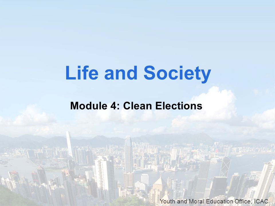 Youth and Moral Education Office, ICAC Life and Society Module 4: Clean Elections