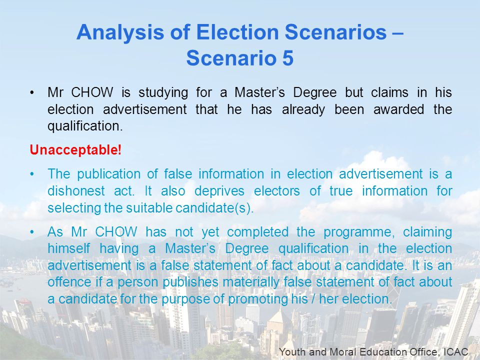 Youth and Moral Education Office, ICAC Analysis of Election Scenarios – Scenario 5 Mr CHOW is studying for a Master's Degree but claims in his electio