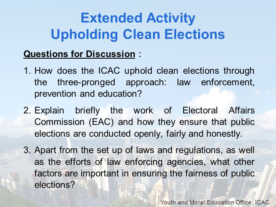 Youth and Moral Education Office, ICAC Extended Activity Upholding Clean Elections Questions for Discussion : 1.How does the ICAC uphold clean electio