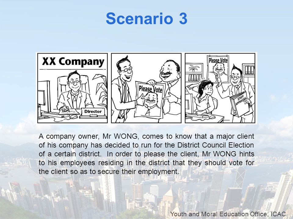 Youth and Moral Education Office, ICAC Scenario 3 A company owner, Mr WONG, comes to know that a major client of his company has decided to run for th