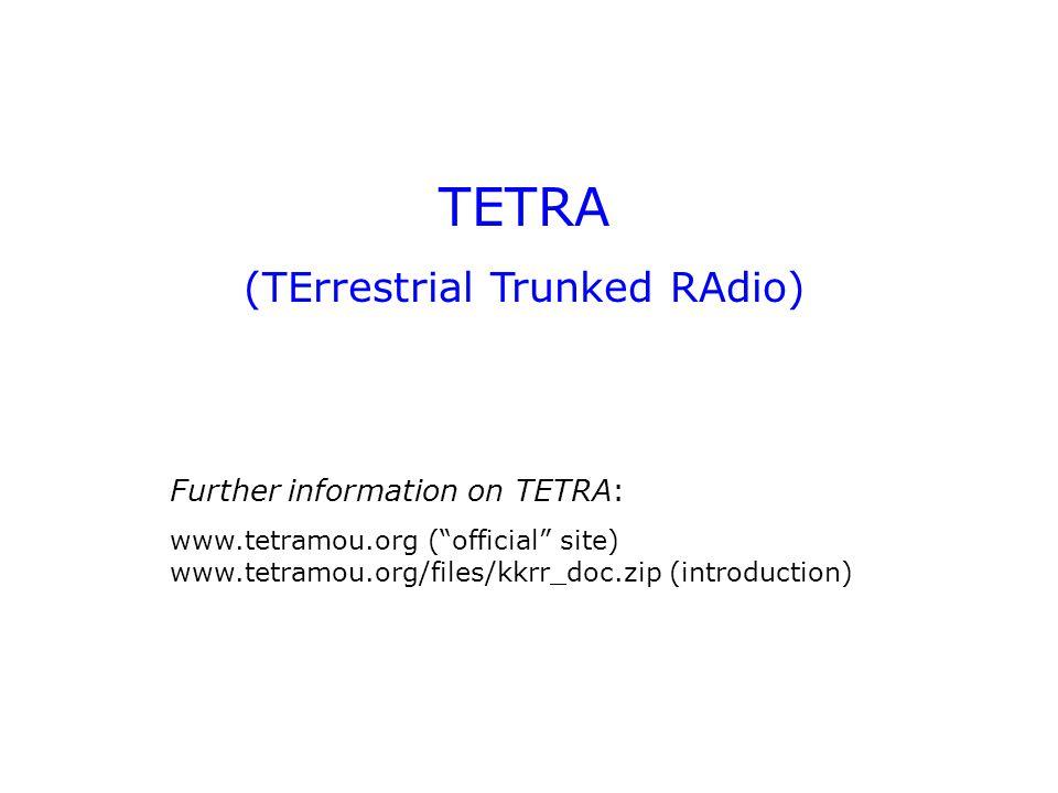 TETRA architecture TBS TBS = TETRA Base Station DXT = Digital eXchange for TETRA DWS = Dispatcher Work Station PDGW = Packet Data GateWay DMO = Direct MOde DWS MT MS TE DMO MS DXT Internet PSTN DXT PDGW Labtop computer GPS device, etc.