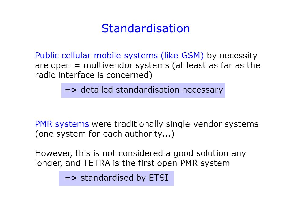 Standardisation Public cellular mobile systems (like GSM) by necessity are open = multivendor systems (at least as far as the radio interface is conce
