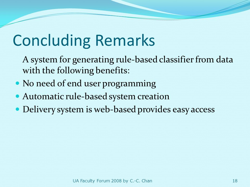 Concluding Remarks A system for generating rule-based classifier from data with the following benefits: No need of end user programming Automatic rule-based system creation Delivery system is web-based provides easy access 18 UA Faculty Forum 2008 by C.-C.