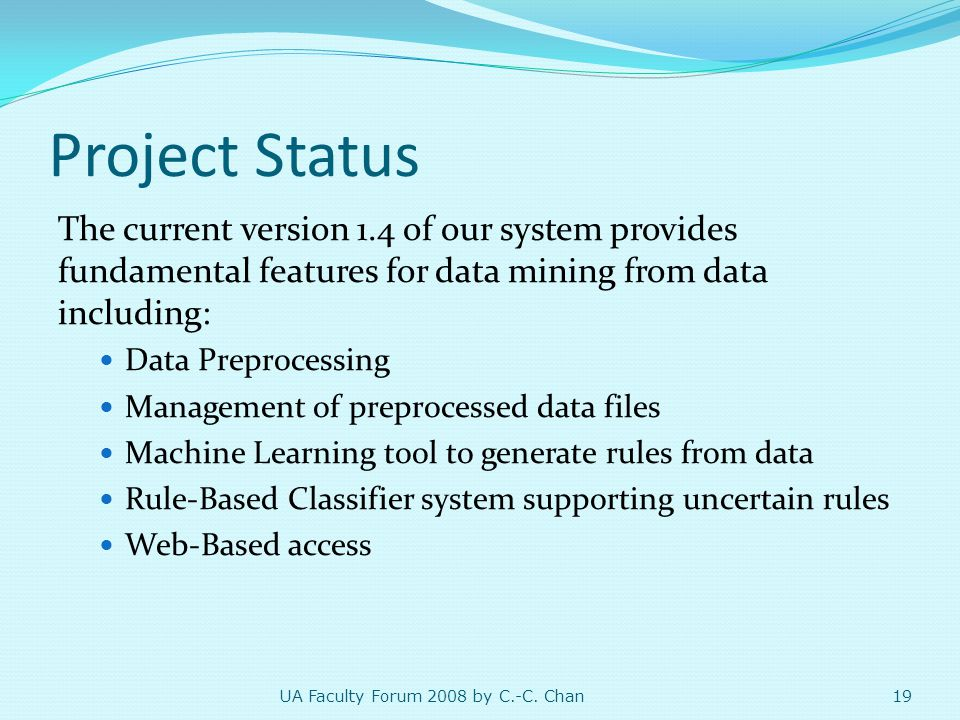 Project Status The current version 1.4 of our system provides fundamental features for data mining from data including: Data Preprocessing Management of preprocessed data files Machine Learning tool to generate rules from data Rule-Based Classifier system supporting uncertain rules Web-Based access 19 UA Faculty Forum 2008 by C.-C.