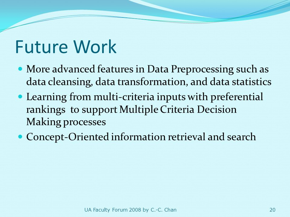 Future Work More advanced features in Data Preprocessing such as data cleansing, data transformation, and data statistics Learning from multi-criteria inputs with preferential rankings to support Multiple Criteria Decision Making processes Concept-Oriented information retrieval and search 20 UA Faculty Forum 2008 by C.-C.