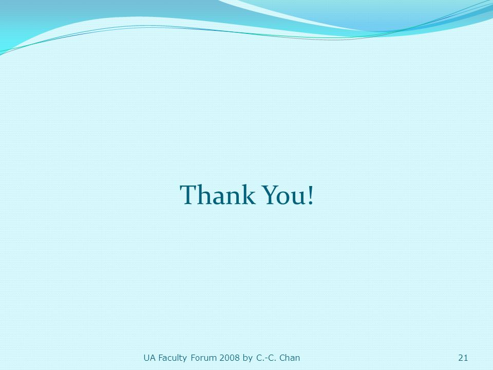 Thank You! 21 UA Faculty Forum 2008 by C.-C. Chan