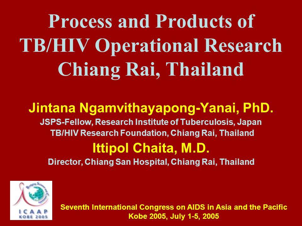 Process and Products of TB/HIV Operational Research Chiang Rai, Thailand Jintana Ngamvithayapong-Yanai, PhD.
