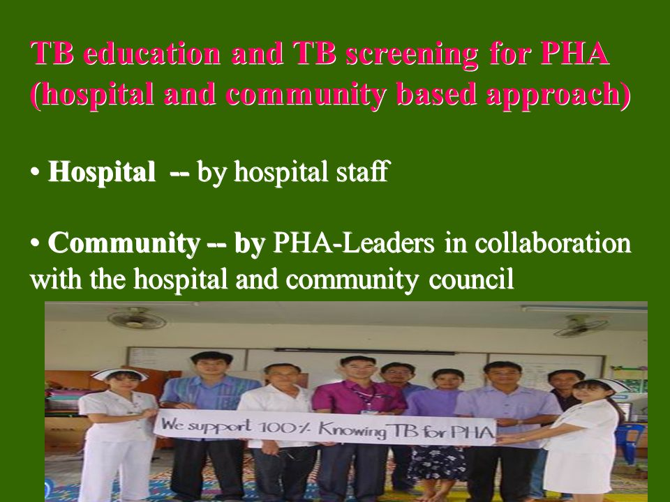 TB education and TB screening for PHA (hospital and community based approach) Hospital -- by hospital staff Community -- by PHA-Leaders in collaboration with the hospital and community council TB education and TB screening for PHA (hospital and community based approach) Hospital -- by hospital staff Community -- by PHA-Leaders in collaboration with the hospital and community council
