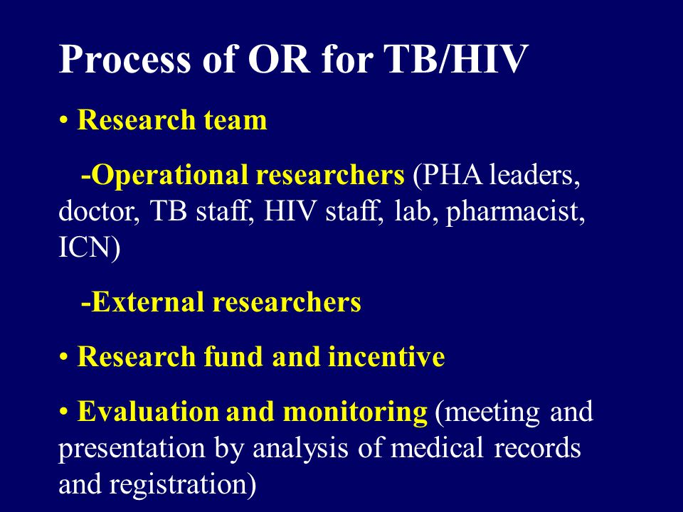 Process of OR for TB/HIV Research team -Operational researchers (PHA leaders, doctor, TB staff, HIV staff, lab, pharmacist, ICN) -External researchers Research fund and incentive Evaluation and monitoring (meeting and presentation by analysis of medical records and registration)