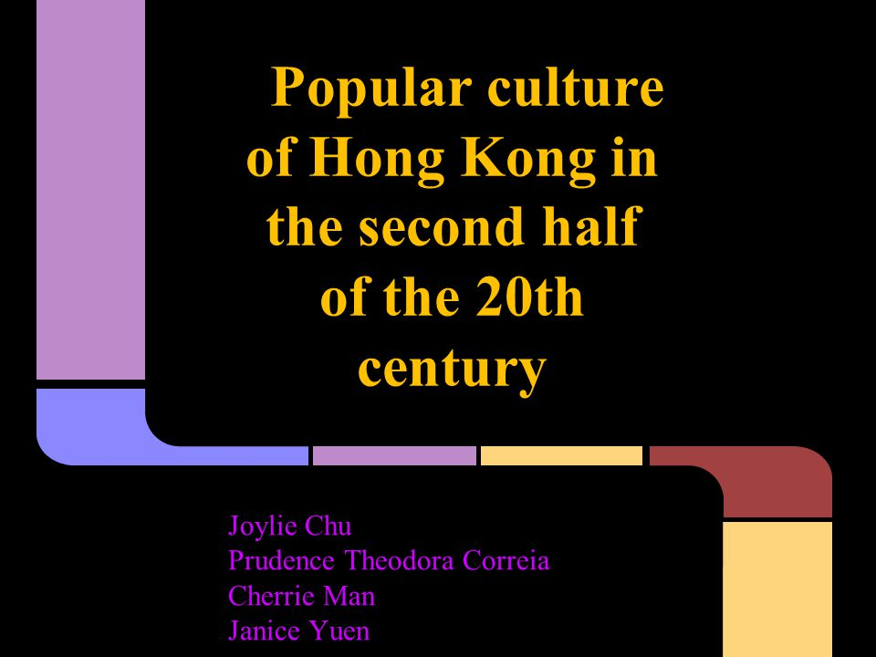 Popular culture of Hong Kong in the second half of the 20th century Joylie Chu Prudence Theodora Correia Cherrie Man Janice Yuen