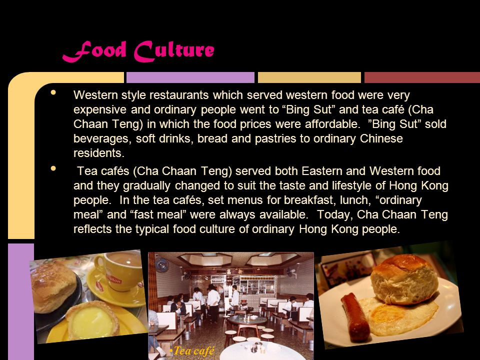 Western style restaurants which served western food were very expensive and ordinary people went to Bing Sut and tea café (Cha Chaan Teng) in which the food prices were affordable.