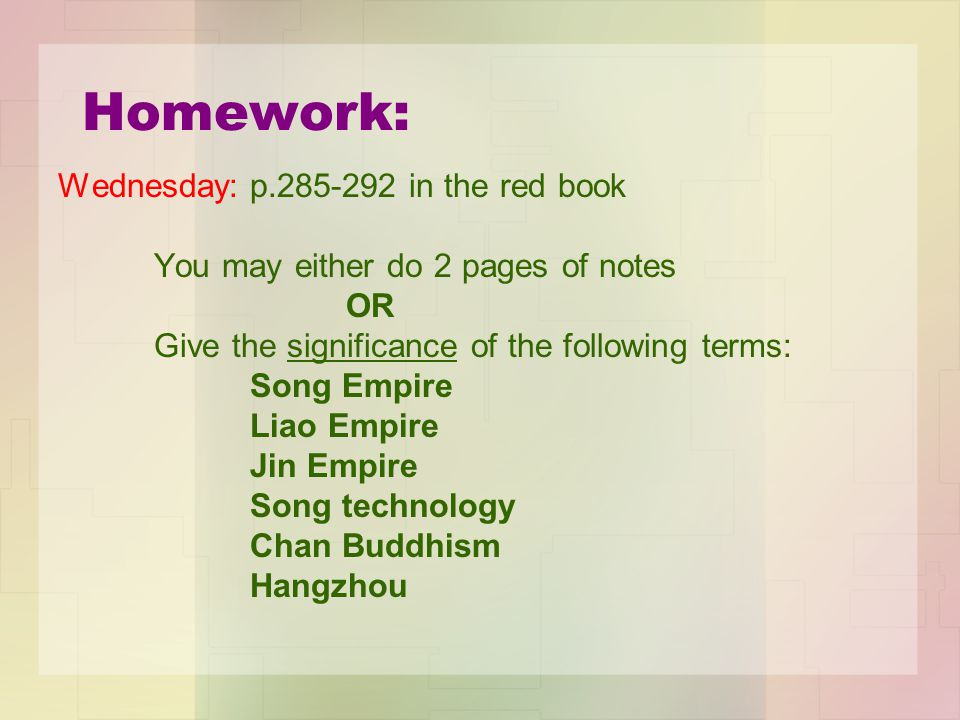 Homework: Wednesday:p.285-292 in the red book You may either do 2 pages of notes OR Give the significance of the following terms: Song Empire Liao Empire Jin Empire Song technology Chan Buddhism Hangzhou
