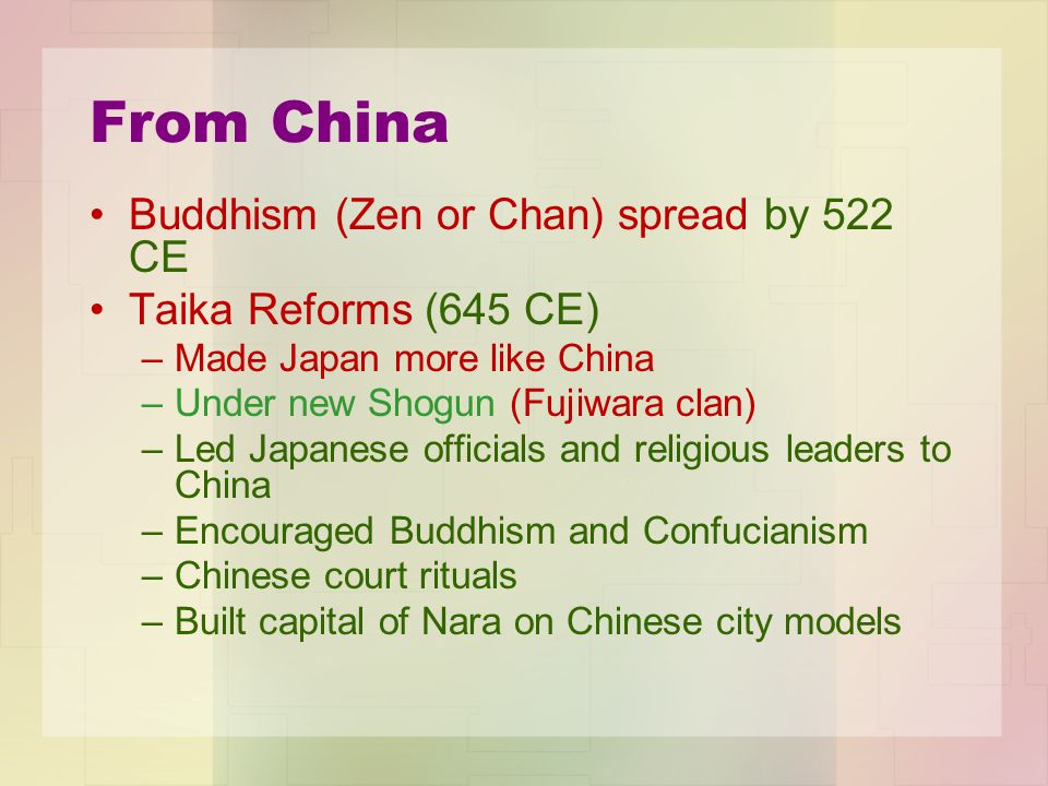 From China Buddhism (Zen or Chan) spread by 522 CE Taika Reforms (645 CE) –Made Japan more like China –Under new Shogun (Fujiwara clan) –Led Japanese officials and religious leaders to China –Encouraged Buddhism and Confucianism –Chinese court rituals –Built capital of Nara on Chinese city models