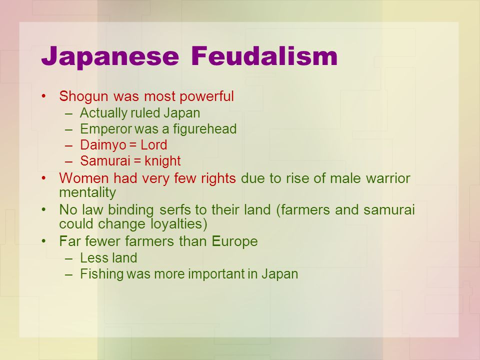 Japanese Feudalism Shogun was most powerful –Actually ruled Japan –Emperor was a figurehead –Daimyo = Lord –Samurai = knight Women had very few rights due to rise of male warrior mentality No law binding serfs to their land (farmers and samurai could change loyalties) Far fewer farmers than Europe –Less land –Fishing was more important in Japan