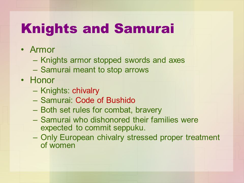 Knights and Samurai Armor –Knights armor stopped swords and axes –Samurai meant to stop arrows Honor –Knights: chivalry –Samurai: Code of Bushido –Both set rules for combat, bravery –Samurai who dishonored their families were expected to commit seppuku.