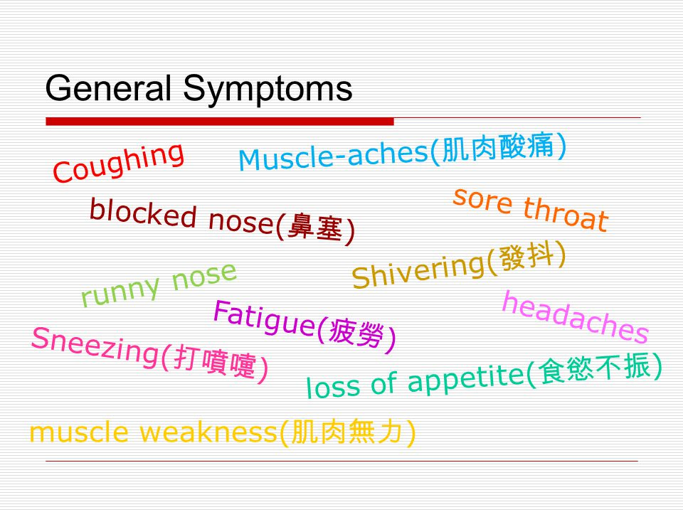 General Symptoms Coughing sore throat runny nose blocked nose( 鼻塞 ) Sneezing( 打噴嚏 ) Muscle-aches( 肌肉酸痛 ) Fatigue( 疲勞 ) headaches muscle weakness( 肌肉無力 ) Shivering( 發抖 ) loss of appetite( 食慾不振 )