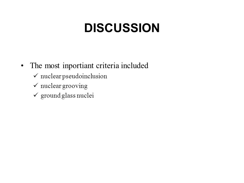 DISCUSSION The most inportiant criteria included nuclear pseudoinclusion nuclear grooving ground glass nuclei