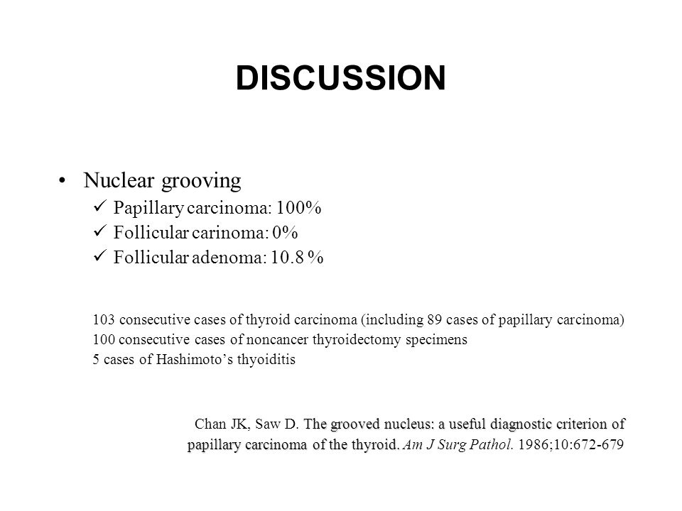 DISCUSSION Nuclear grooving Papillary carcinoma: 100% Follicular carinoma: 0% Follicular adenoma: 10.8 % 103 consecutive cases of thyroid carcinoma (including 89 cases of papillary carcinoma) 100 consecutive cases of noncancer thyroidectomy specimens 5 cases of Hashimoto's thyoiditis The grooved nucleus: a useful diagnostic criterion of Chan JK, Saw D.