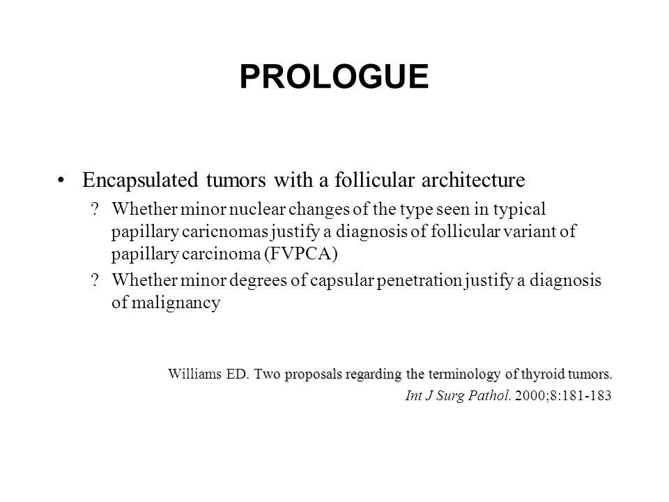 PROLOGUE Encapsulated tumors with a follicular architecture ?Whether minor nuclear changes of the type seen in typical papillary caricnomas justify a diagnosis of follicular variant of papillary carcinoma (FVPCA) ?Whether minor degrees of capsular penetration justify a diagnosis of malignancy Two proposals regarding the terminology of thyroid tumors.