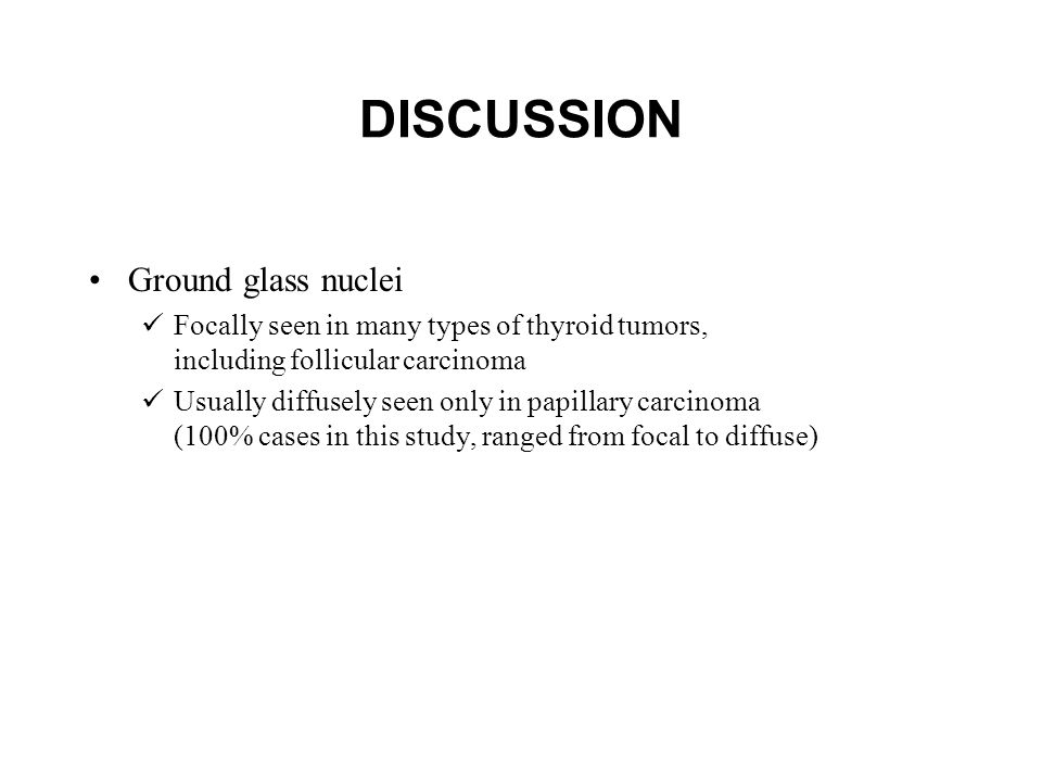 DISCUSSION Ground glass nuclei Focally seen in many types of thyroid tumors, including follicular carcinoma Usually diffusely seen only in papillary carcinoma (100% cases in this study, ranged from focal to diffuse)