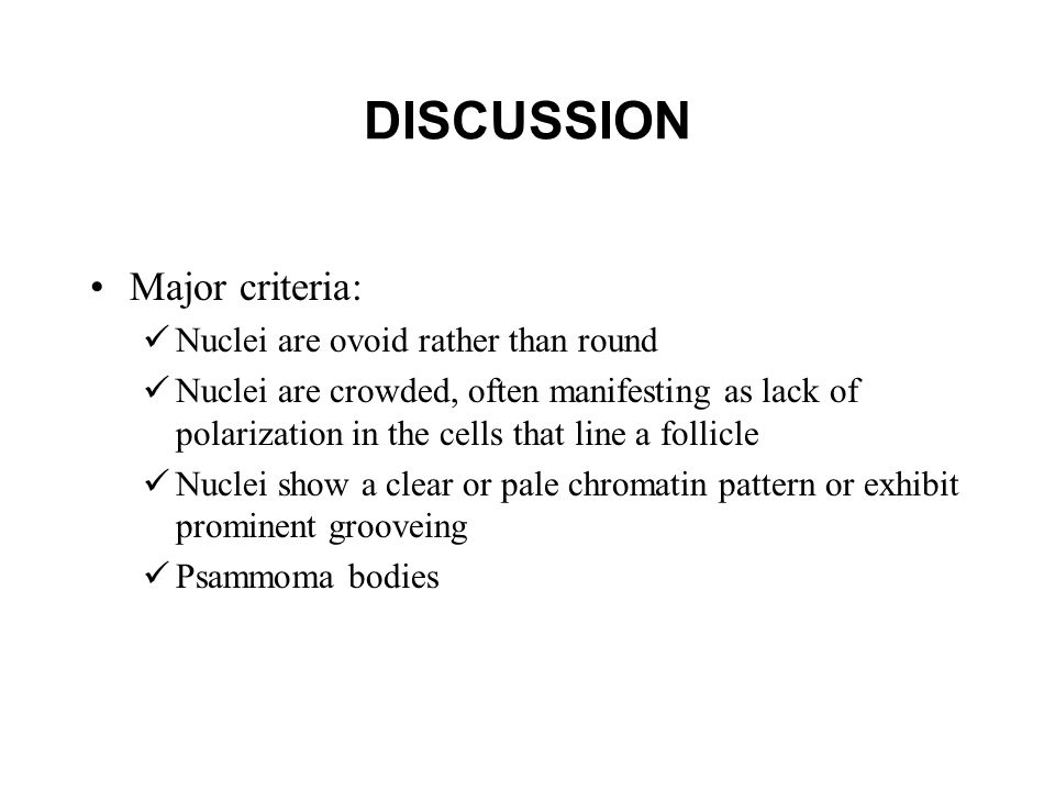 DISCUSSION Major criteria: Nuclei are ovoid rather than round Nuclei are crowded, often manifesting as lack of polarization in the cells that line a follicle Nuclei show a clear or pale chromatin pattern or exhibit prominent grooveing Psammoma bodies