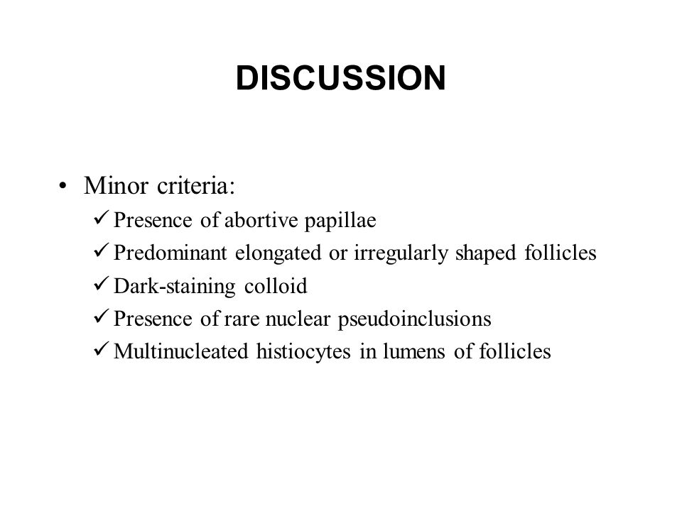 DISCUSSION Minor criteria: Presence of abortive papillae Predominant elongated or irregularly shaped follicles Dark-staining colloid Presence of rare nuclear pseudoinclusions Multinucleated histiocytes in lumens of follicles