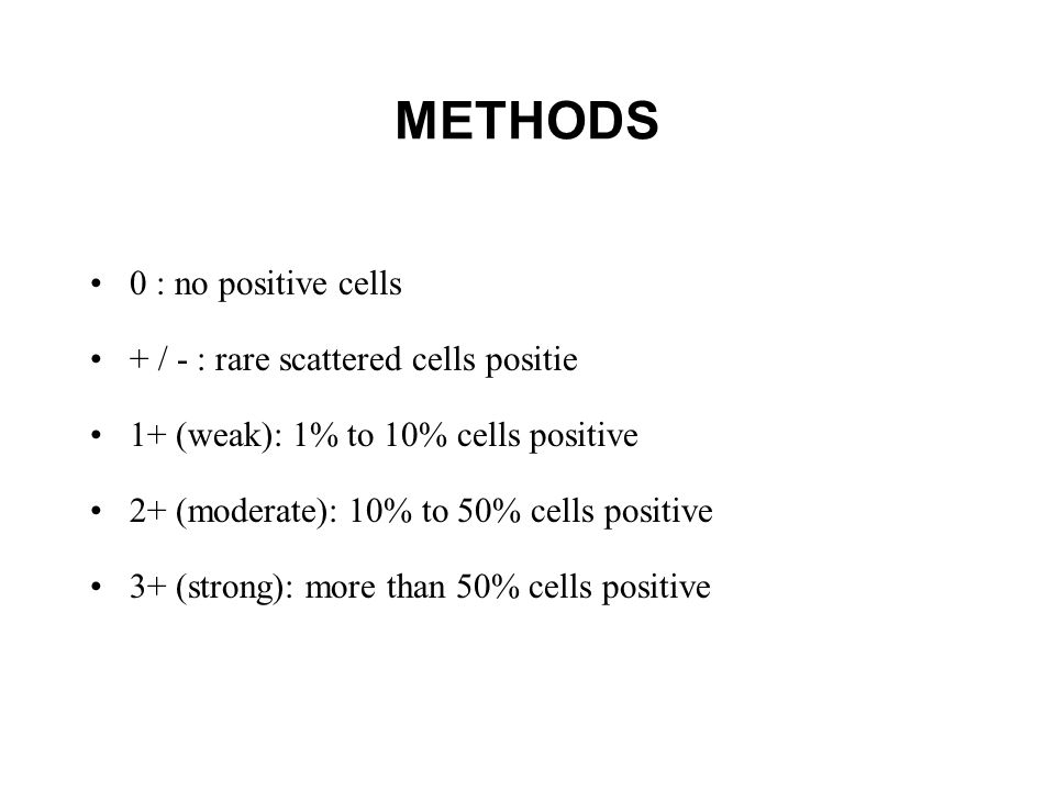 METHODS 0 : no positive cells + / - : rare scattered cells positie 1+ (weak): 1% to 10% cells positive 2+ (moderate): 10% to 50% cells positive 3+ (strong): more than 50% cells positive