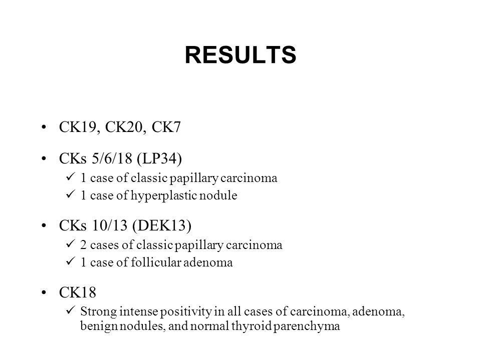RESULTS CK19, CK20, CK7 CKs 5/6/18 (LP34) 1 case of classic papillary carcinoma 1 case of hyperplastic nodule CKs 10/13 (DEK13) 2 cases of classic papillary carcinoma 1 case of follicular adenoma CK18 Strong intense positivity in all cases of carcinoma, adenoma, benign nodules, and normal thyroid parenchyma