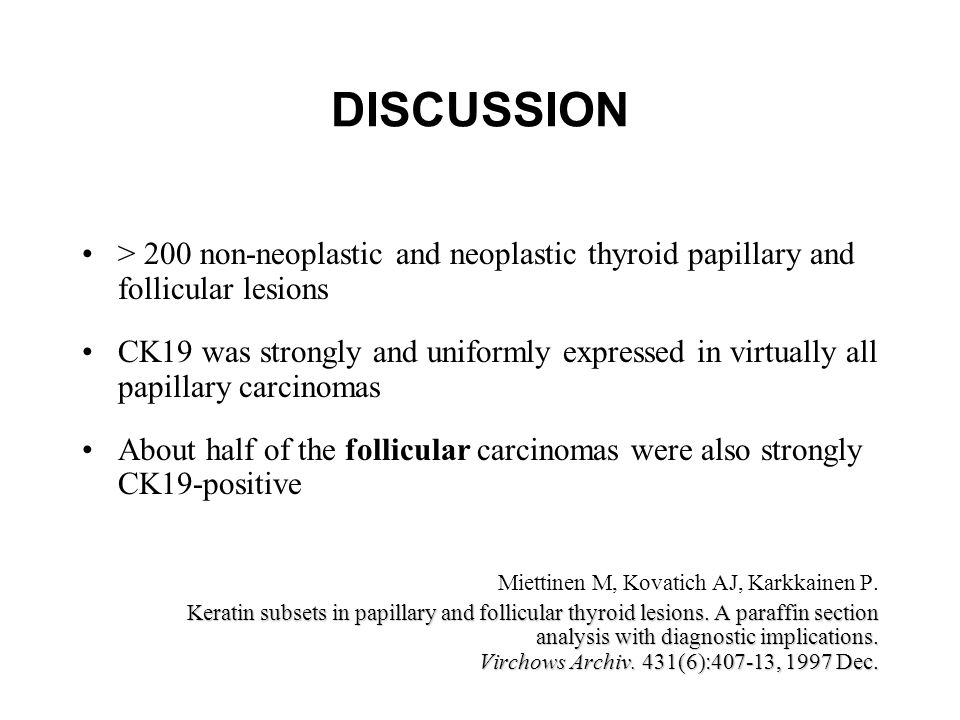 DISCUSSION > 200 non-neoplastic and neoplastic thyroid papillary and follicular lesions CK19 was strongly and uniformly expressed in virtually all papillary carcinomas About half of the follicular carcinomas were also strongly CK19-positive Miettinen M, Kovatich AJ, Karkkainen P.