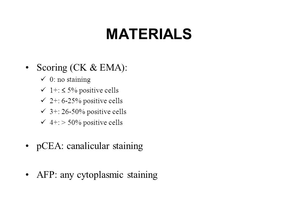 MATERIALS Scoring (CK & EMA): 0: no staining 1+:  5% positive cells 2+: 6-25% positive cells 3+: 26-50% positive cells 4+: > 50% positive cells pCEA: canalicular staining AFP: any cytoplasmic staining