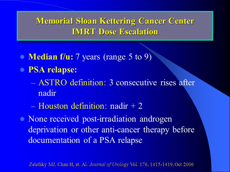 Median f/u: 7 years (range 5 to 9) PSA relapse: – ASTRO definition: 3 consecutive rises after nadir – Houston definition: nadir + 2 None received post-irradiation androgen deprivation or other anti-cancer therapy before documentation of a PSA relapse Memorial Sloan Kettering Cancer Center IMRT Dose Escalation Zelefsky MJ, Chan H, et.