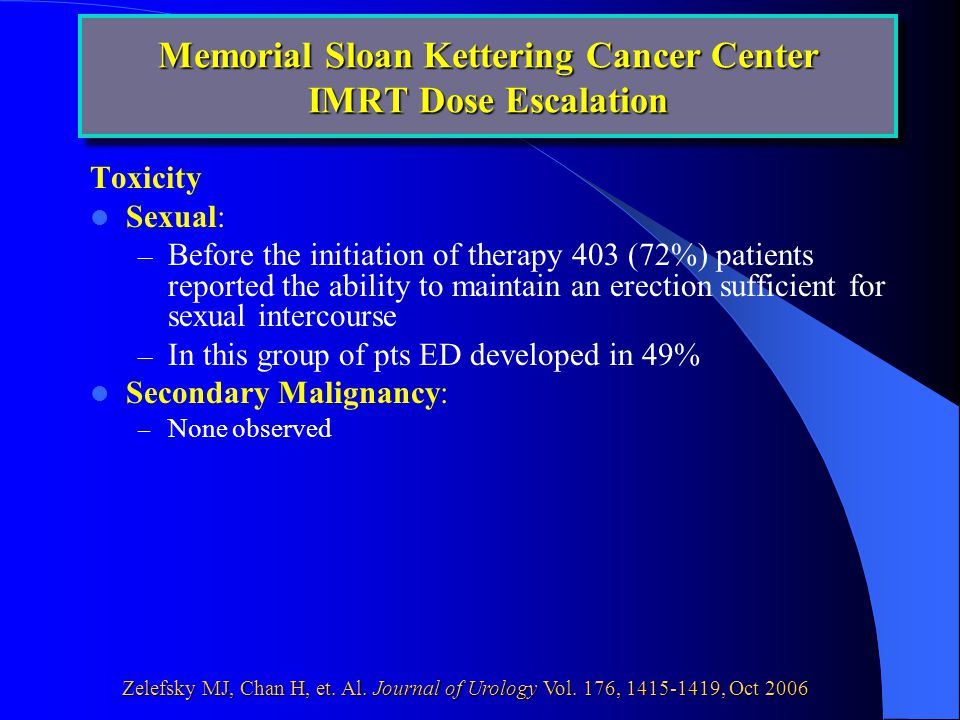 Toxicity Sexual: – Before the initiation of therapy 403 (72%) patients reported the ability to maintain an erection sufficient for sexual intercourse – In this group of pts ED developed in 49% Secondary Malignancy: – None observed Memorial Sloan Kettering Cancer Center IMRT Dose Escalation
