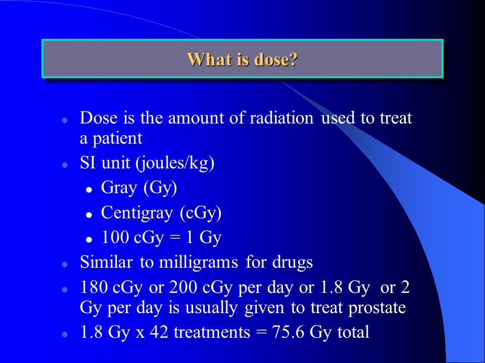 l Dose is the amount of radiation used to treat a patient l SI unit (joules/kg) l Gray (Gy) l Centigray (cGy) l 100 cGy = 1 Gy l Similar to milligrams for drugs l 180 cGy or 200 cGy per day or 1.8 Gy or 2 Gy per day is usually given to treat prostate l 1.8 Gy x 42 treatments = 75.6 Gy total What is dose