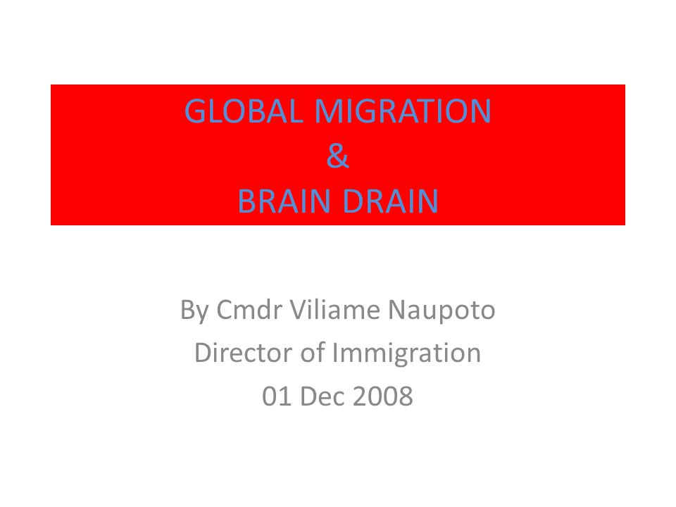 GLOBAL MIGRATION & BRAIN DRAIN By Cmdr Viliame Naupoto Director of Immigration 01 Dec 2008
