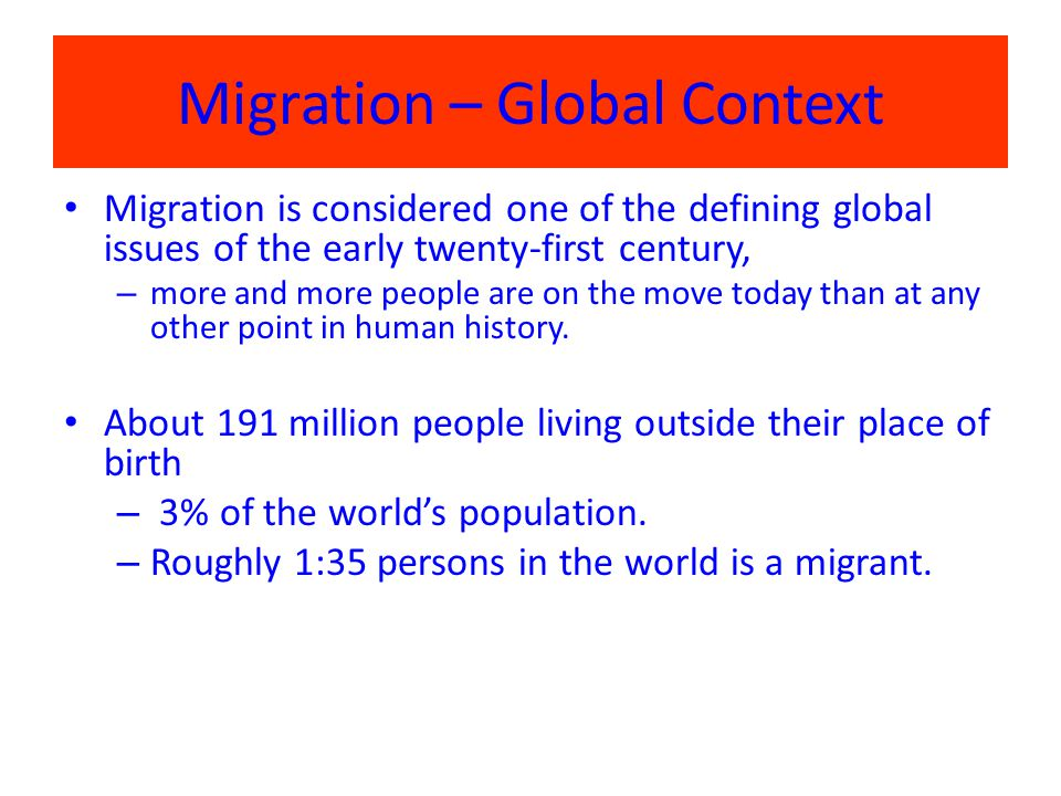 Migration – Global Context Migration is considered one of the defining global issues of the early twenty-first century, – more and more people are on the move today than at any other point in human history.