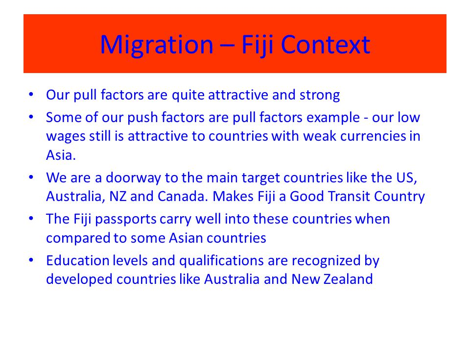 Migration – Fiji Context Our pull factors are quite attractive and strong Some of our push factors are pull factors example - our low wages still is attractive to countries with weak currencies in Asia.